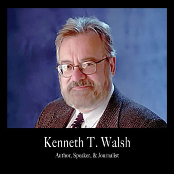 """Kenneth T. Walsh; author of seven books, speaker, journalist, and the award-winning White House correspondent."